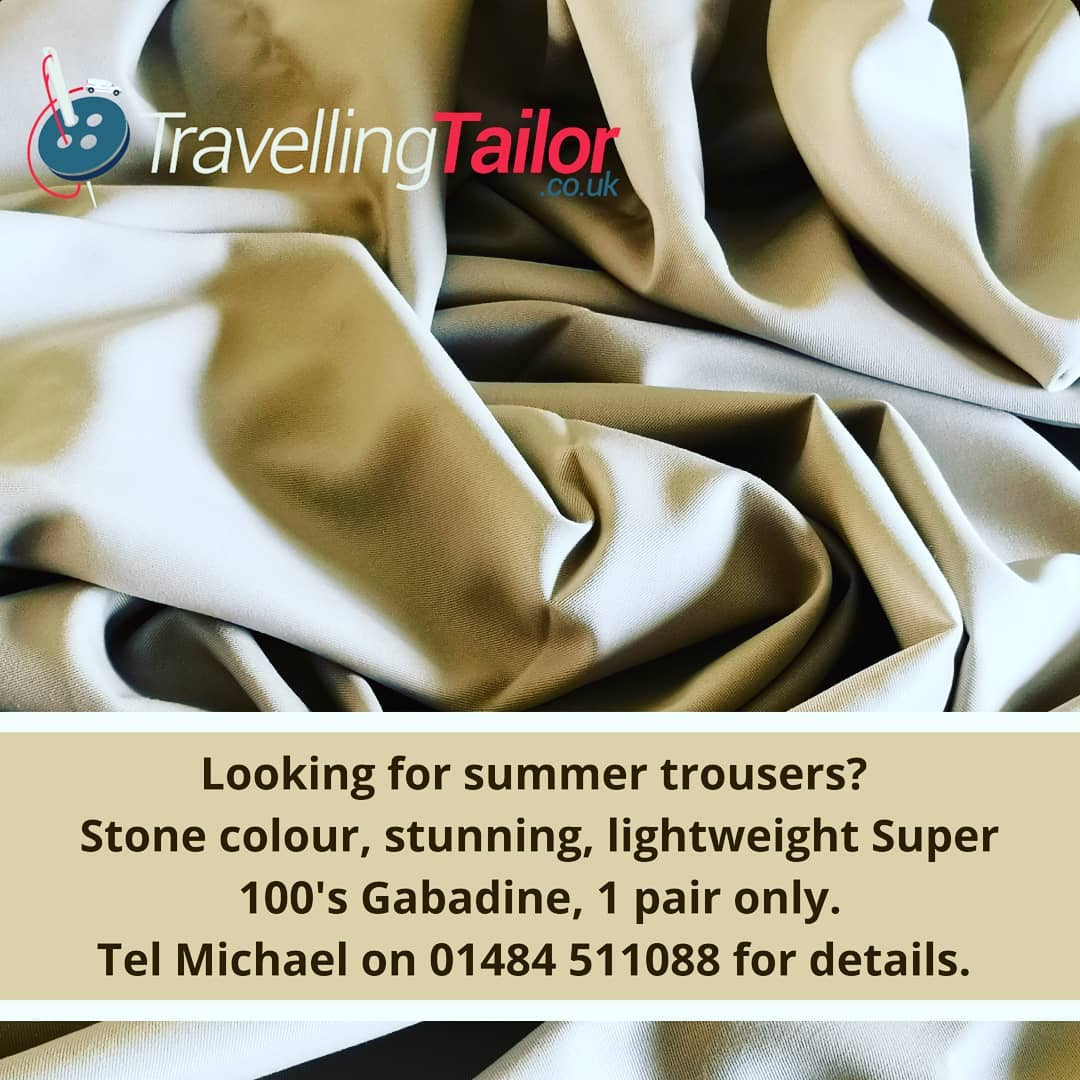 Looking for summer trousers? 1 length only. Export quality, Stone colour Super 100's Gabadine made by Bentley for export to Saudi Arabia.  Phone Michael on 01484 511088 for details 100's