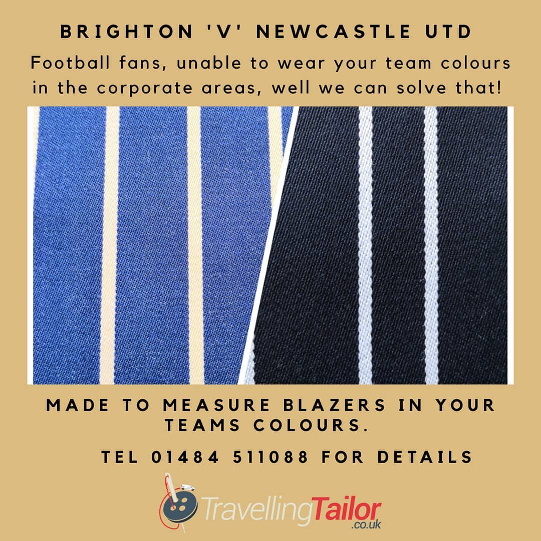 Brighton or Newcastle United fans, fed up of not being able to wear your team colours in the corporate area?  Well, we have the answer.  Why not have a Made to measure blazer made in your team colours? Adhere to the strict dress code whilst still being able to wear your club colours.  Call Michael on 01484 511088 for details, most teams colours are available