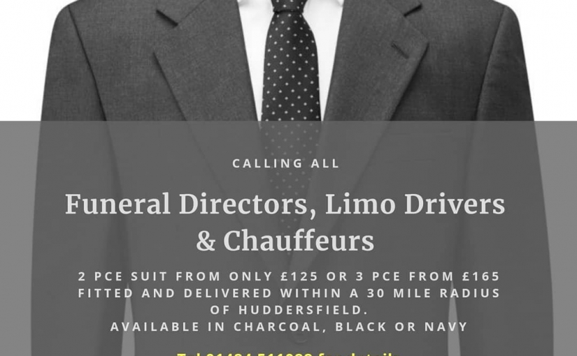 "Calling all Funeral Directors, Limo Drivers and Chauffeurs.  A 2 pce suit from £125 OR 3 PCE FROM £165*, fitted and delivered within a 30 miles radius of Huddersfield.  10% discount for 5 or more suits when ordered at the same time.  Available in Charcoal, Black and Navy. Regular or SLIMFIT.  Sizes 34R"" – 54R"" chest (34″ – 50″ Short & 36″ – 50″ Long)  Mix and match so we can get any size trousers to fit any size jacket. *Extra for size 48″ chest and above  Same fabrics available in Ladies Tailored fit Jacket, Trousers and Pencil Skirt.  Call Michael on 01484 511088 for details"